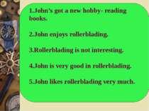 1.John's got a new hobby- reading books. 2.John enjoys rollerblading. 3.Rolle...
