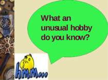 What an unusual hobby do you know?