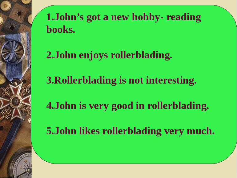 1.John's got a new hobby- reading books. 2.John enjoys rollerblading. 3.Rolle...