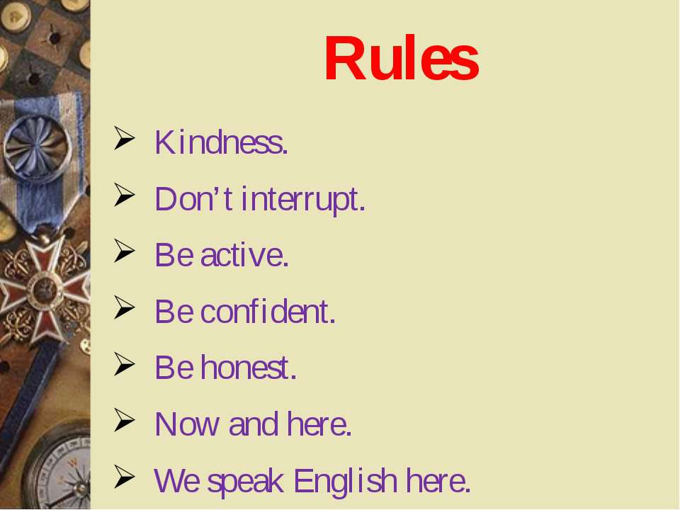 Rules Kindness. Don't interrupt. Be active. Be confident. Be honest. Now and ...