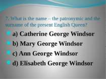 7. What is the name – the patronymic and the surname of the present English Q...