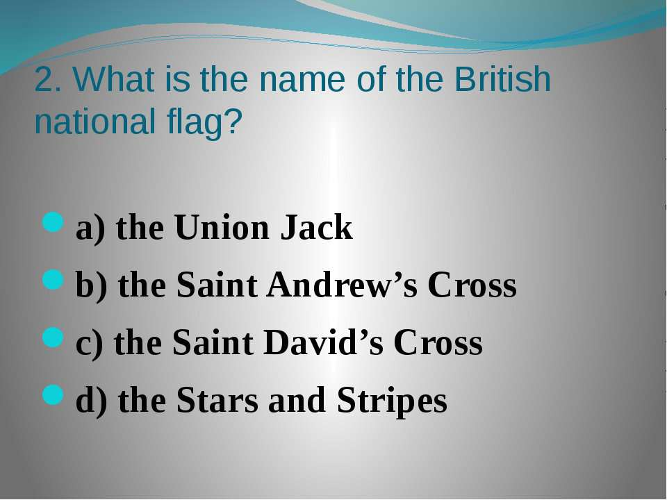 2. What is the name of the British national flag? a) the Union Jack b) the Sa...