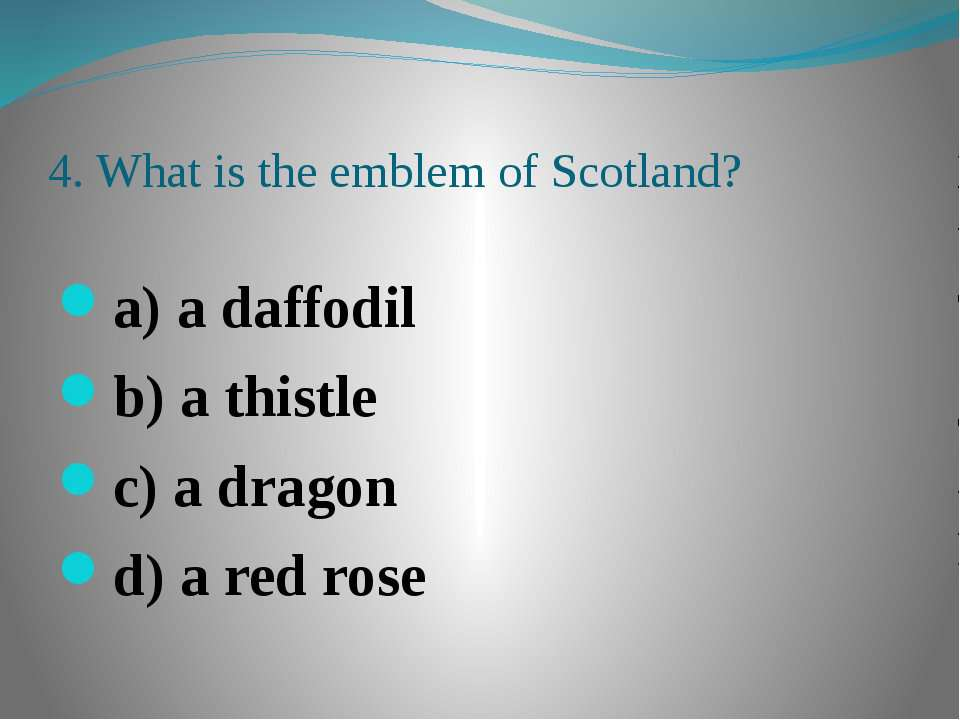 4. What is the emblem of Scotland? a) a daffodil b) a thistle c) a dragon d) ...