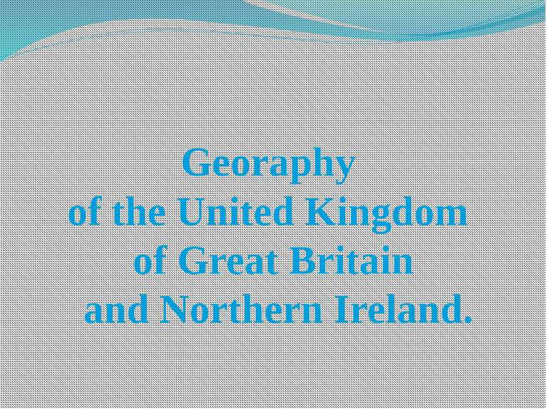 Georaphy of the United Kingdom of Great Britain and Northern Ireland.