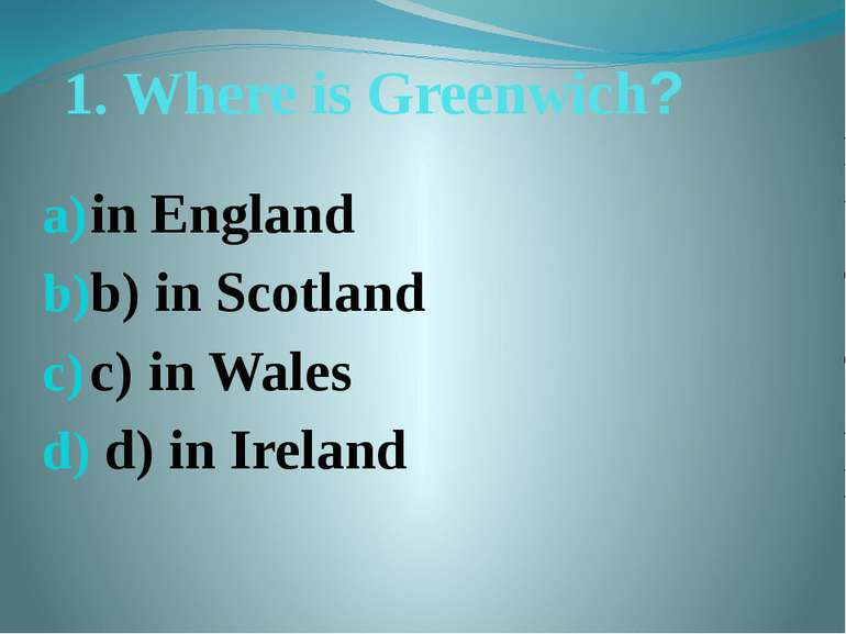 1. Where is Greenwich? in England b) in Scotland c) in Wales d) in Ireland