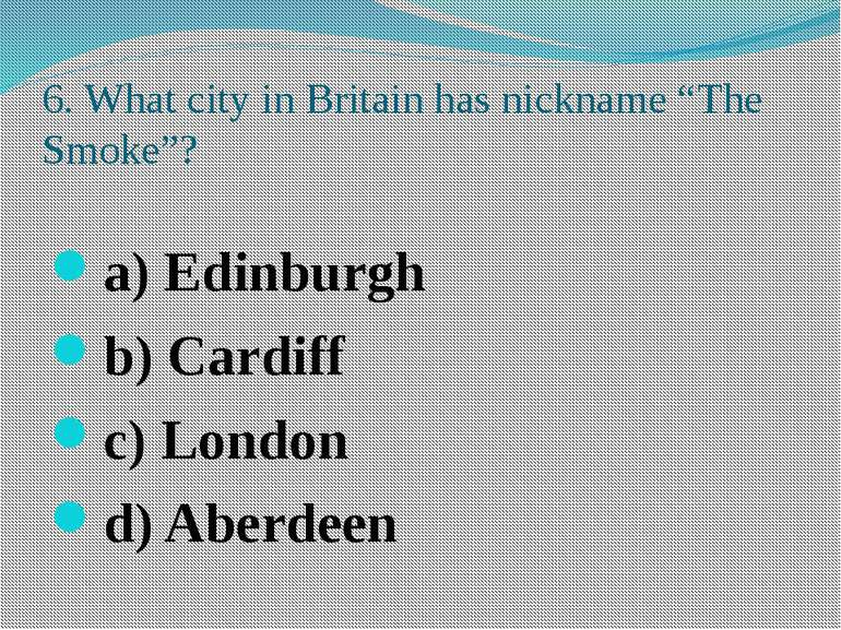 "6. What city in Britain has nickname ""The Smoke""? a) Edinburgh b) Cardiff c) ..."