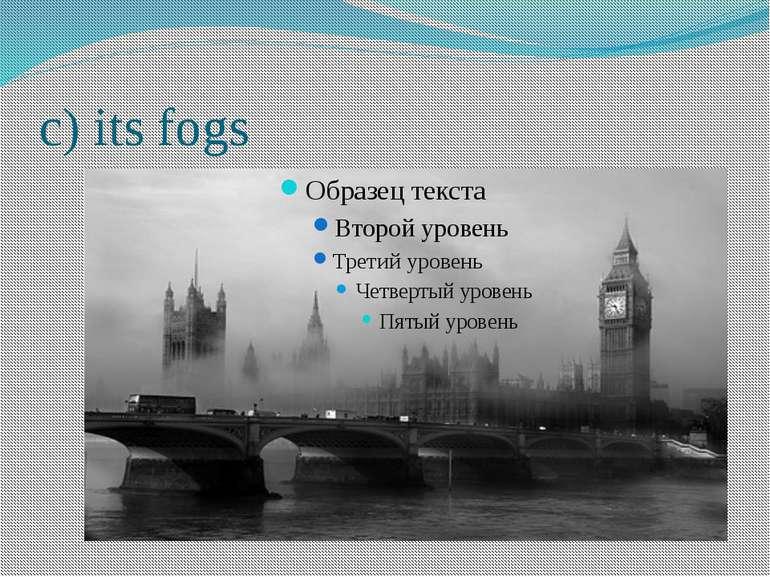 c) its fogs