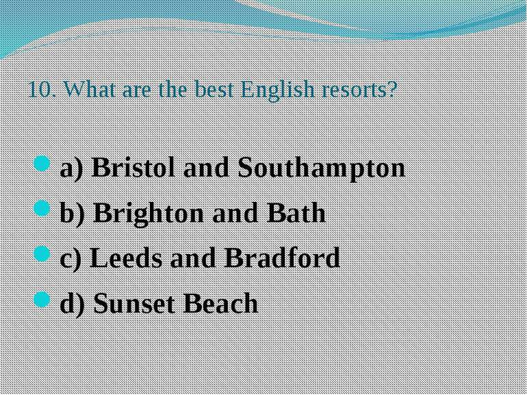 10. What are the best English resorts? a) Bristol and Southampton b) Brighton...