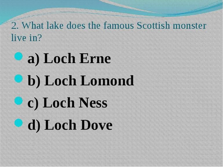 2. What lake does the famous Scottish monster live in? a) Loch Erne b) Loch L...
