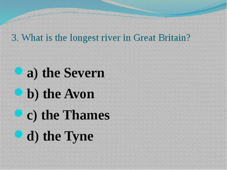3. What is the longest river in Great Britain? a) the Severn b) the Avon c) t...