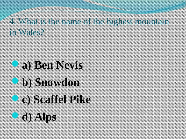 4. What is the name of the highest mountain in Wales? a) Ben Nevis b) Snowdon...