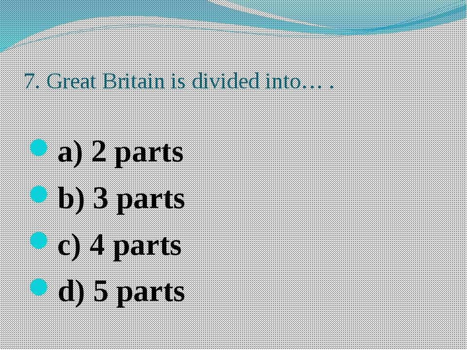 7. Great Britain is divided into… . a) 2 parts b) 3 parts c) 4 parts d) 5 parts
