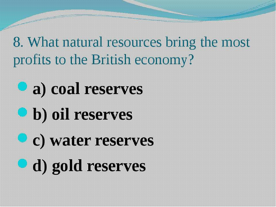 8. What natural resources bring the most profits to the British economy? a) c...