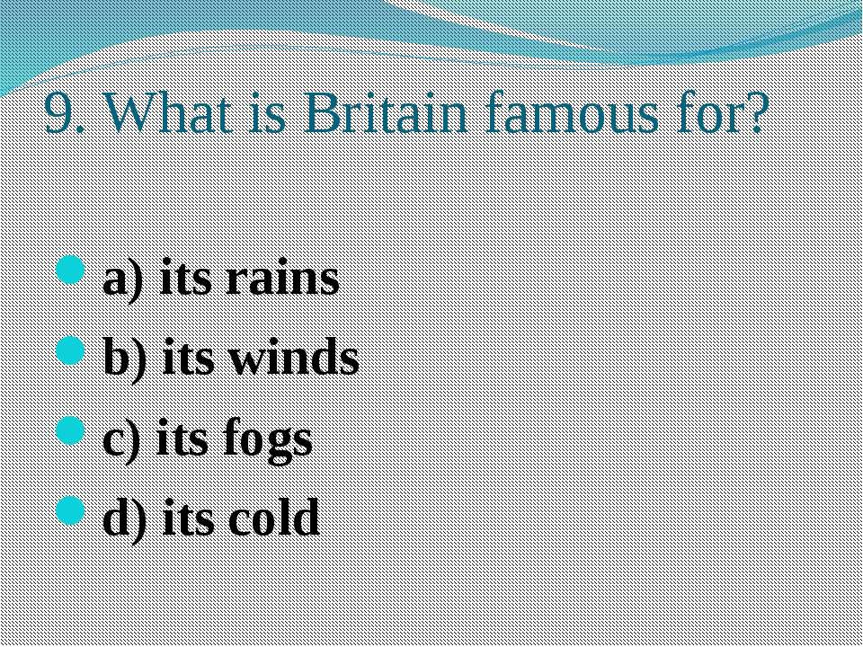 9. What is Britain famous for? a) its rains b) its winds c) its fogs d) its cold