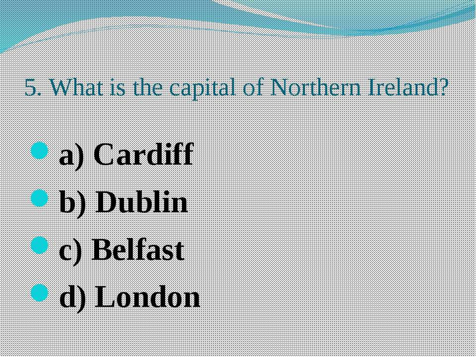 5. What is the capital of Northern Ireland? a) Cardiff b) Dublin c) Belfast d...