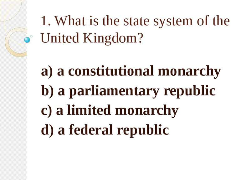 1. What is the state system of the United Kingdom? a) a constitutional monarc...
