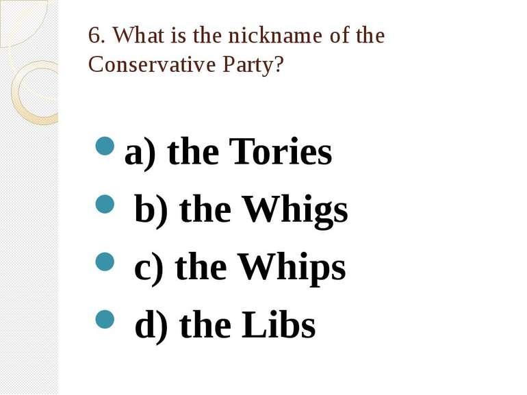6. What is the nickname of the Conservative Party? a) the Tories b) the Whigs...