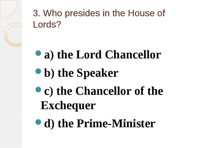 3. Who presides in the House of Lords? a) the Lord Chancellor b) the Speaker ...