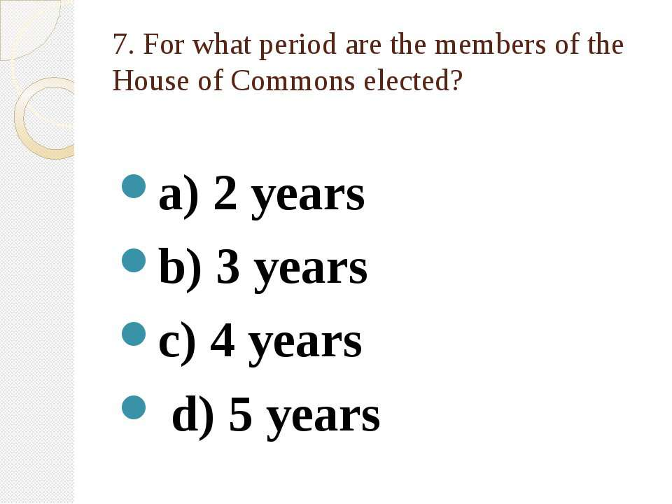 7. For what period are the members of the House of Commons elected? a) 2 year...