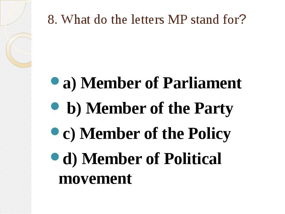 8. What do the letters MP stand for? a) Member of Parliament b) Member of the...