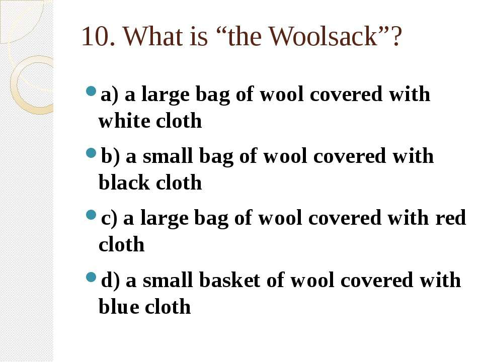 "10. What is ""the Woolsack""? a) a large bag of wool covered with white cloth b..."