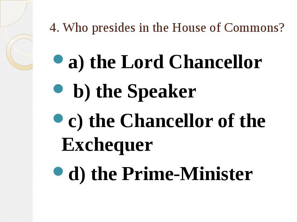 4. Who presides in the House of Commons? a) the Lord Chancellor b) the Speake...