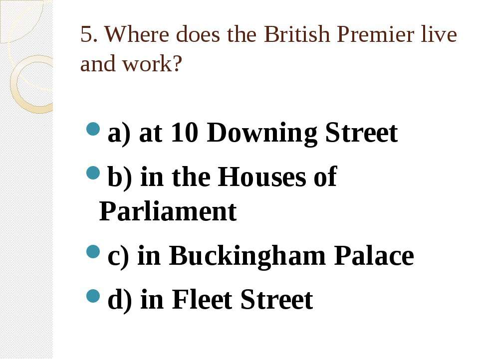 5. Where does the British Premier live and work? a) at 10 Downing Street b) i...