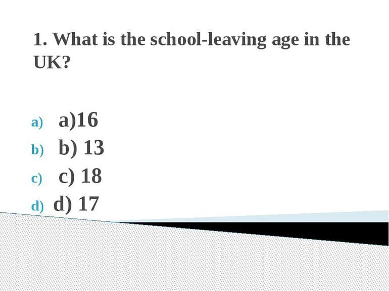 1. What is the school-leaving age in the UK? a)16 b) 13 c) 18 d) 17