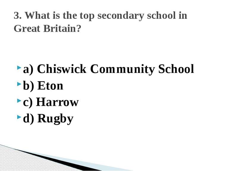a) Chiswick Community School b) Eton c) Harrow d) Rugby 3. What is the top se...