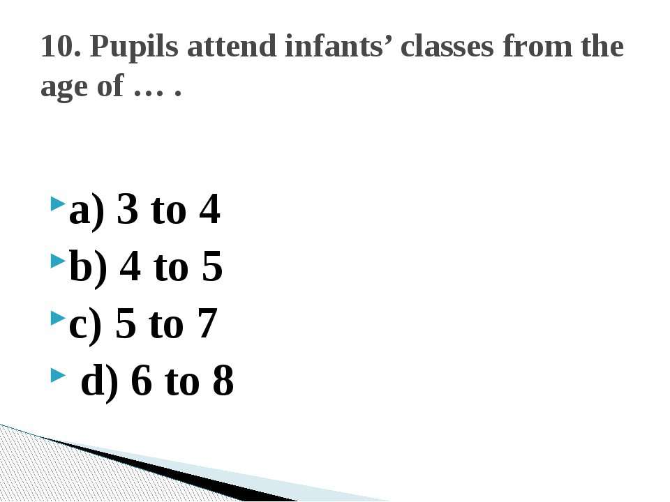 a) 3 to 4 b) 4 to 5 c) 5 to 7 d) 6 to 8 10. Pupils attend infants' classes fr...
