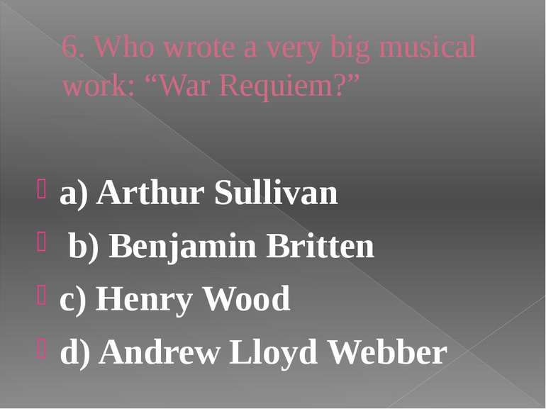 "6. Who wrote a very big musical work: ""War Requiem?"" a) Arthur Sullivan b) Be..."