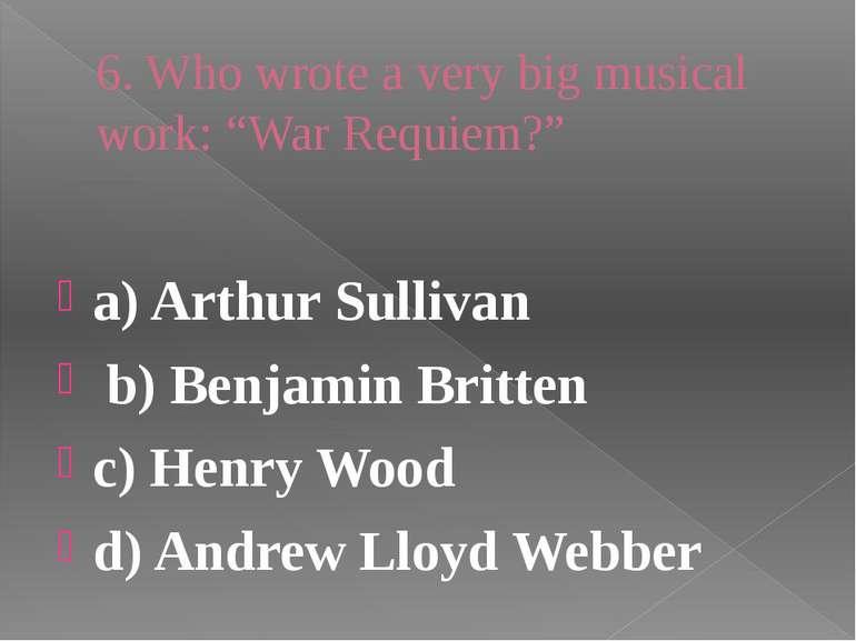 "6. Who wrote a very big musical work: ""War Requiem?"" a) Arthur Sullivan b) Be..."