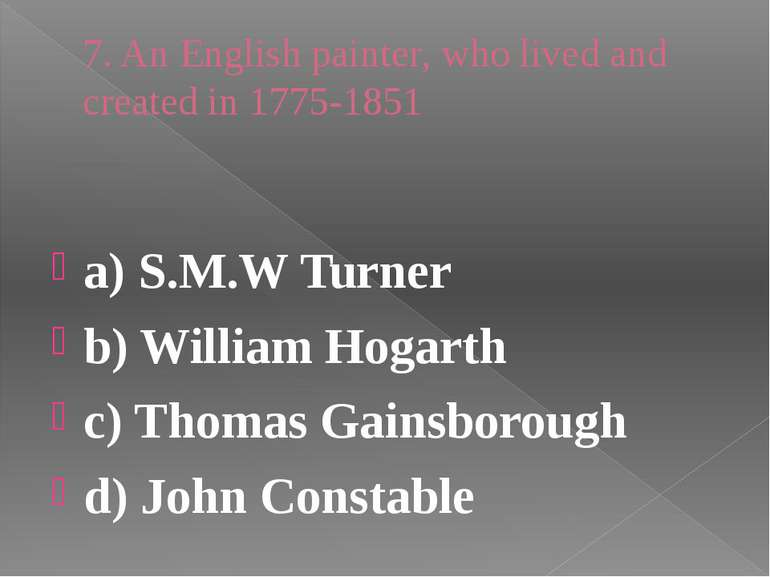 7. An English painter, who lived and created in 1775-1851 a) S.M.W Turner b) ...