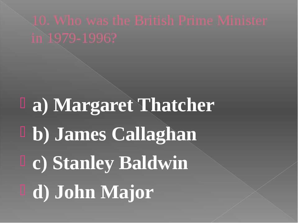 10. Who was the British Prime Minister in 1979-1996? a) Margaret Thatcher b) ...
