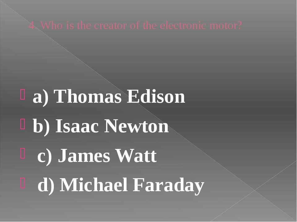 4. Who is the creator of the electronic motor? a) Thomas Edison b) Isaac Newt...