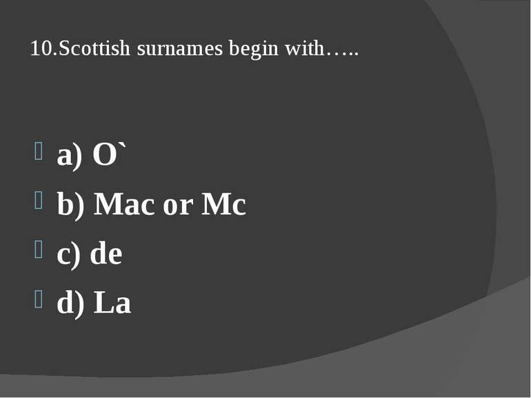 10.Scottish surnames begin with….. a) O` b) Mac or Mc c) de d) La