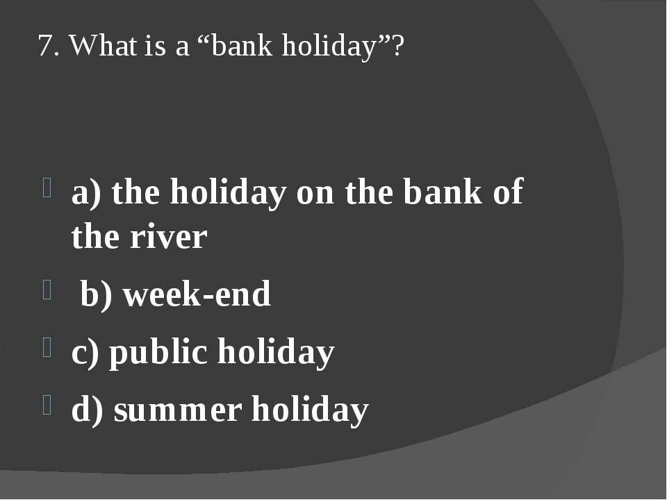 "7. What is a ""bank holiday""? a) the holiday on the bank of the river b) week-..."
