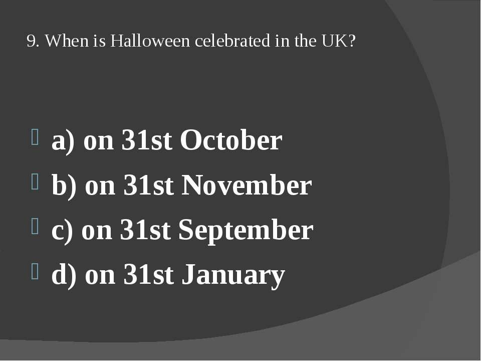 9. When is Halloween celebrated in the UK? a) on 31st October b) on 31st Nove...
