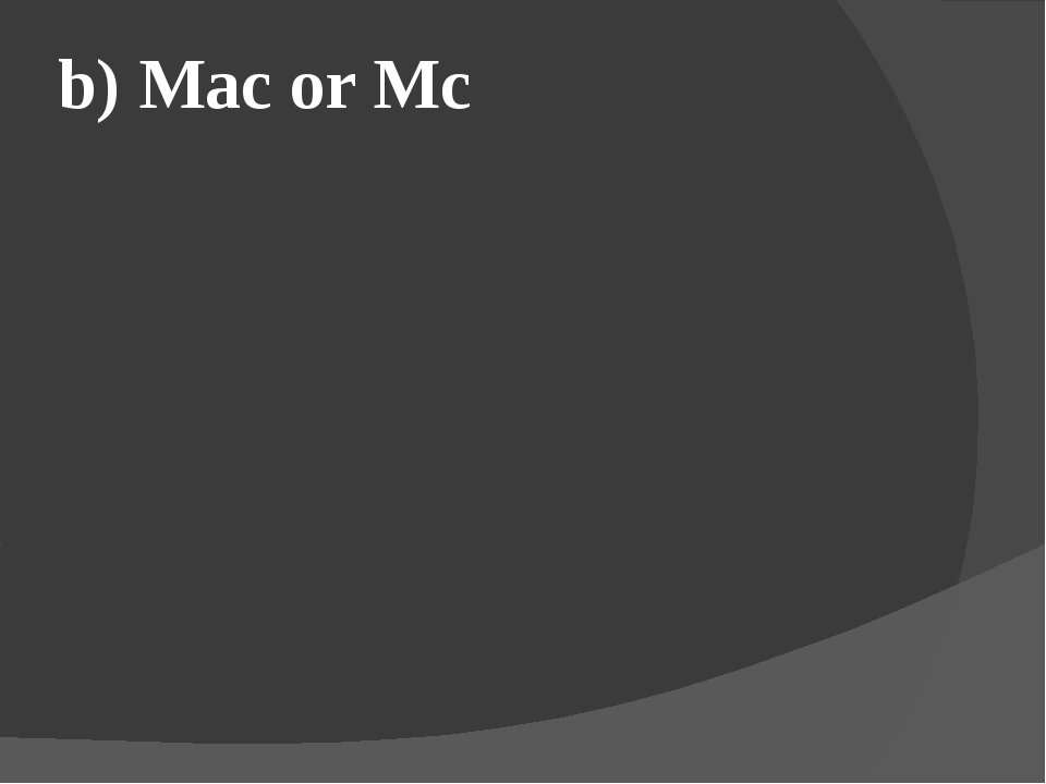 b) Mac or Mc