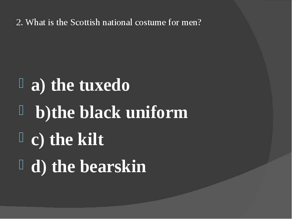 2. What is the Scottish national costume for men? a) the tuxedo b)the black u...