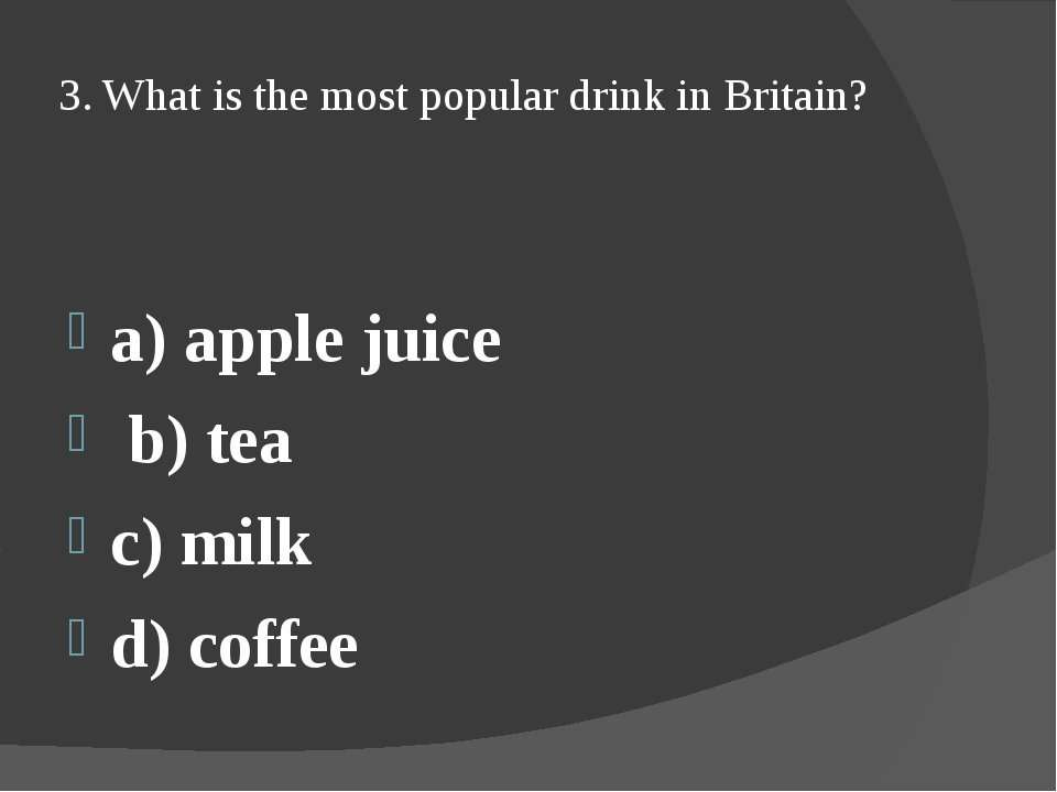 3. What is the most popular drink in Britain? a) apple juice b) tea c) milk d...
