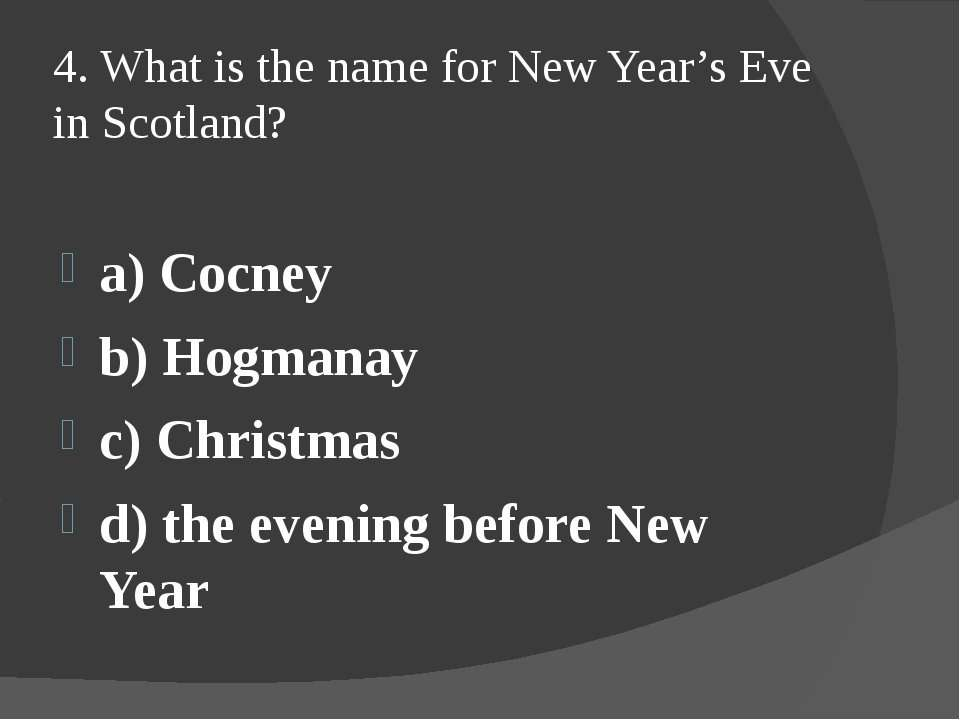 4. What is the name for New Year's Eve in Scotland? a) Cocney b) Hogmanay c) ...