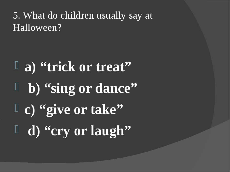 "5. What do children usually say at Halloween? a) ""trick or treat"" b) ""sing or..."
