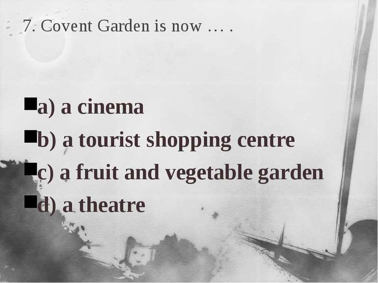 7. Covent Garden is now … . a) a cinema b) a tourist shopping centre c) a fru...