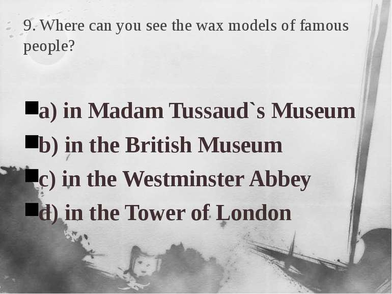 9. Where can you see the wax models of famous people? a) in Madam Tussaud`s M...