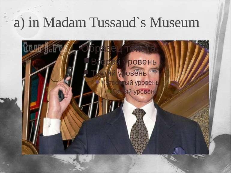 a) in Madam Tussaud`s Museum