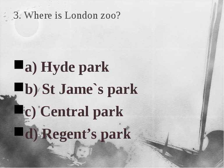 3. Where is London zoo? a) Hyde park b) St Jame`s park c) Central park d) Reg...
