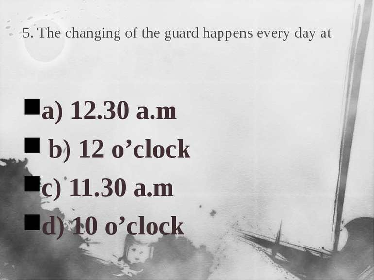 5. The changing of the guard happens every day at a) 12.30 a.m b) 12 o'clock ...