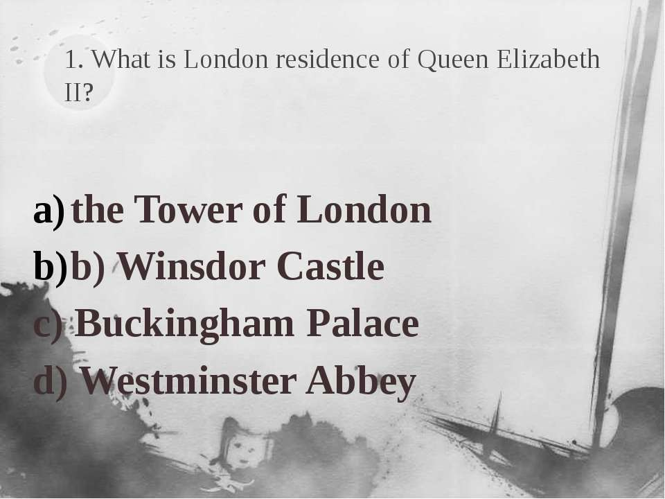 1. What is London residence of Queen Elizabeth II? the Tower of London b) Win...