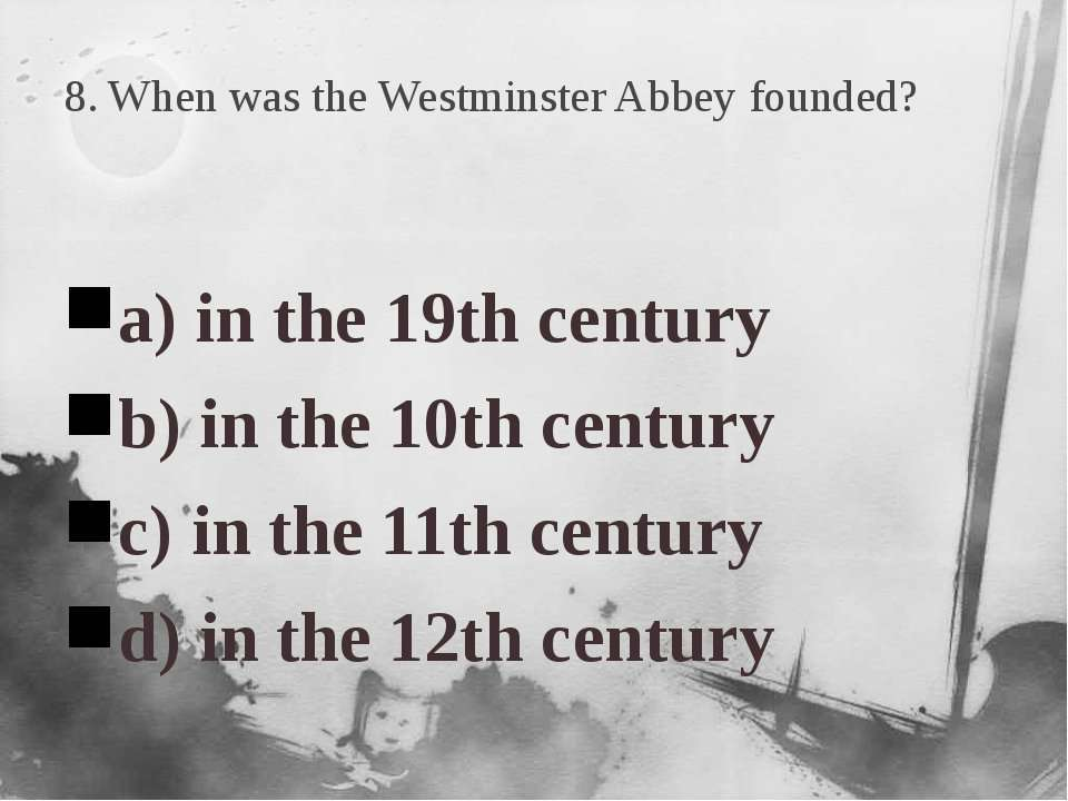 8. When was the Westminster Abbey founded? a) in the 19th century b) in the 1...
